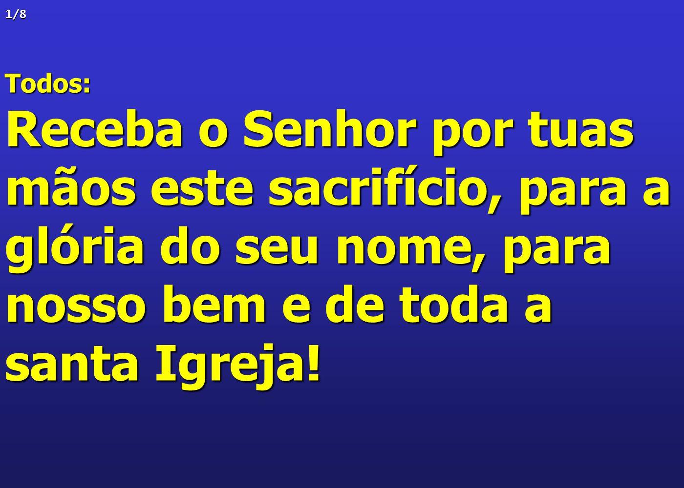 1/8 Todos: Receba o Senhor por tuas mãos este sacrifício, para a glória do seu nome, para nosso bem e de toda a santa Igreja!