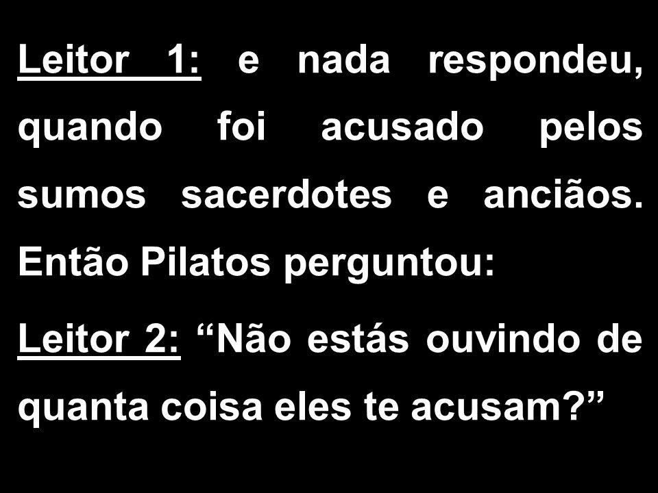Leitor 1: e nada respondeu, quando foi acusado pelos sumos sacerdotes e anciãos. Então Pilatos perguntou: