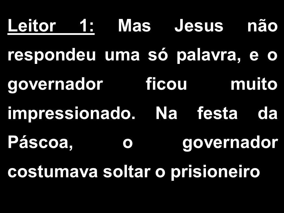 Leitor 1: Mas Jesus não respondeu uma só palavra, e o governador ficou muito impressionado.