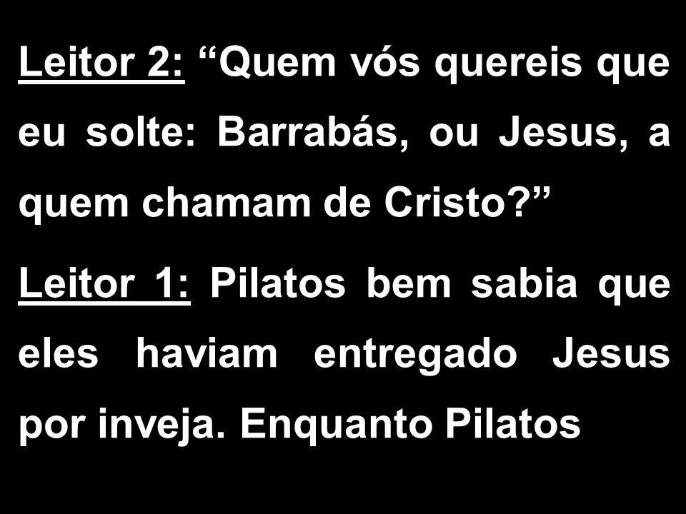 Leitor 2: Quem vós quereis que eu solte: Barrabás, ou Jesus, a quem chamam de Cristo