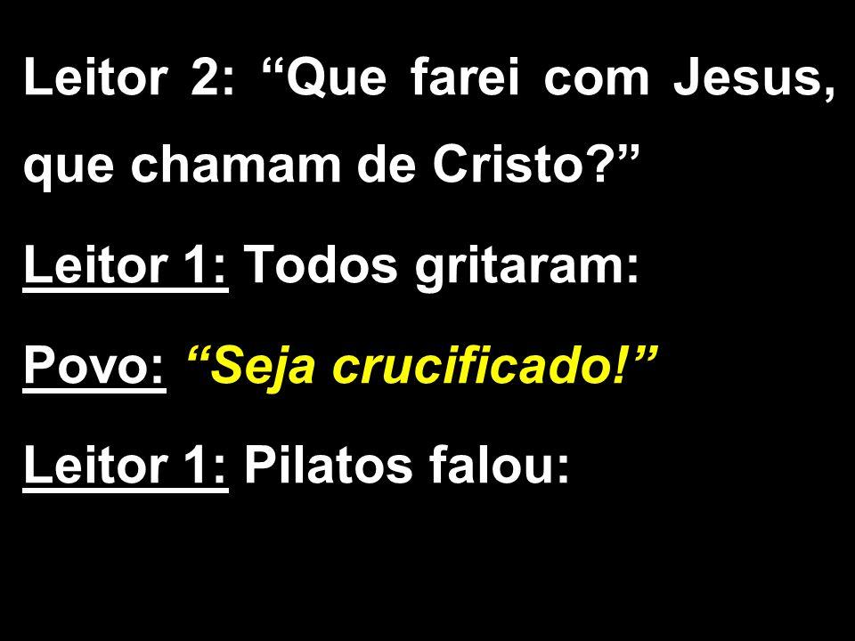 Leitor 2: Que farei com Jesus, que chamam de Cristo
