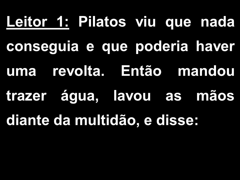 Leitor 1: Pilatos viu que nada conseguia e que poderia haver uma revolta.