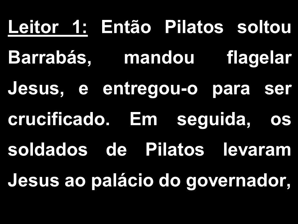 Leitor 1: Então Pilatos soltou Barrabás, mandou flagelar Jesus, e entregou-o para ser crucificado.