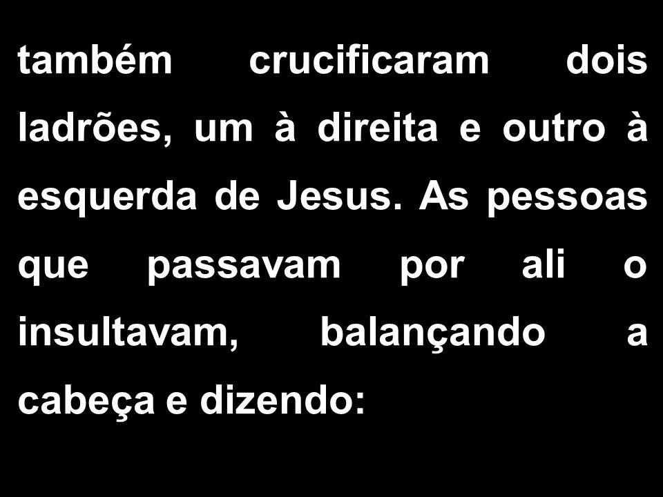 também crucificaram dois ladrões, um à direita e outro à esquerda de Jesus.