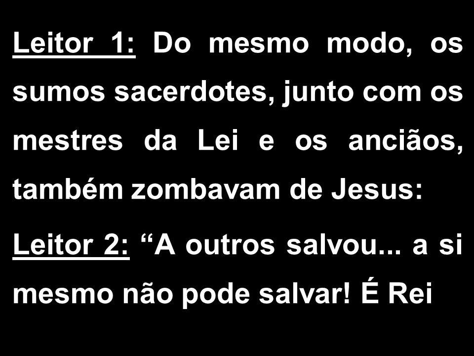 Leitor 1: Do mesmo modo, os sumos sacerdotes, junto com os mestres da Lei e os anciãos, também zombavam de Jesus: