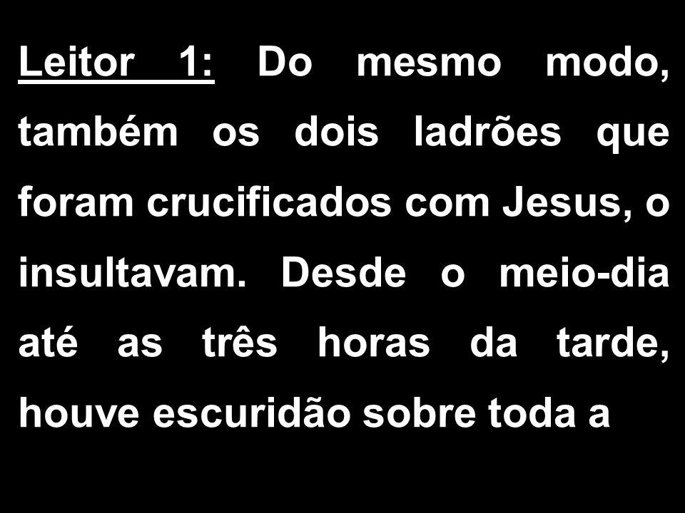 Leitor 1: Do mesmo modo, também os dois ladrões que foram crucificados com Jesus, o insultavam.