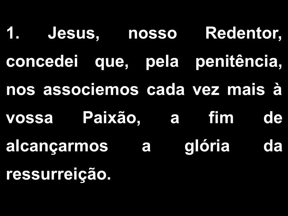 1. Jesus, nosso Redentor, concedei que, pela penitência, nos associemos cada vez mais à vossa Paixão, a fim de alcançarmos a glória da ressurreição.