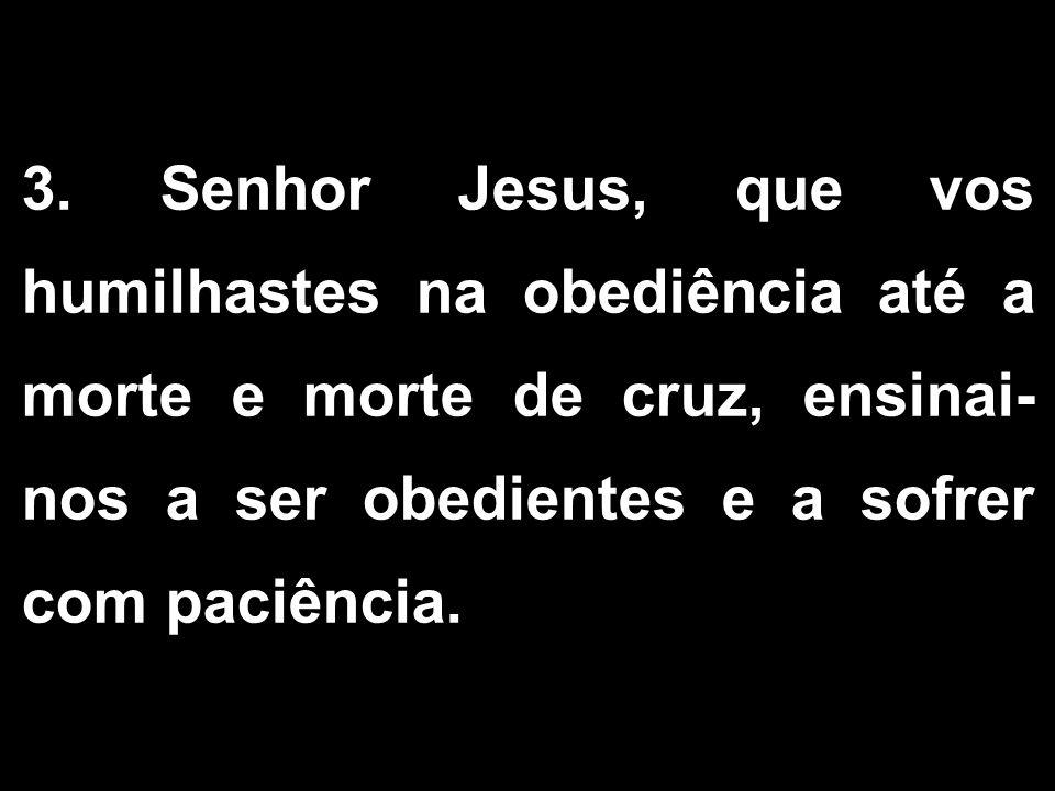 3. Senhor Jesus, que vos humilhastes na obediência até a morte e morte de cruz, ensinai-nos a ser obedientes e a sofrer com paciência.