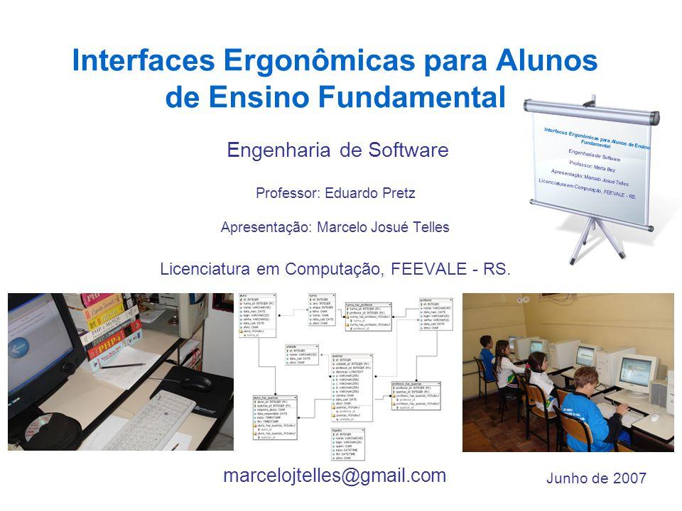 Interfaces Ergonômicas para Alunos de Ensino Fundamental Engenharia de Software Professor: Eduardo Pretz Apresentação: Marcelo Josué Telles Licenciatura em Computação, FEEVALE - RS.