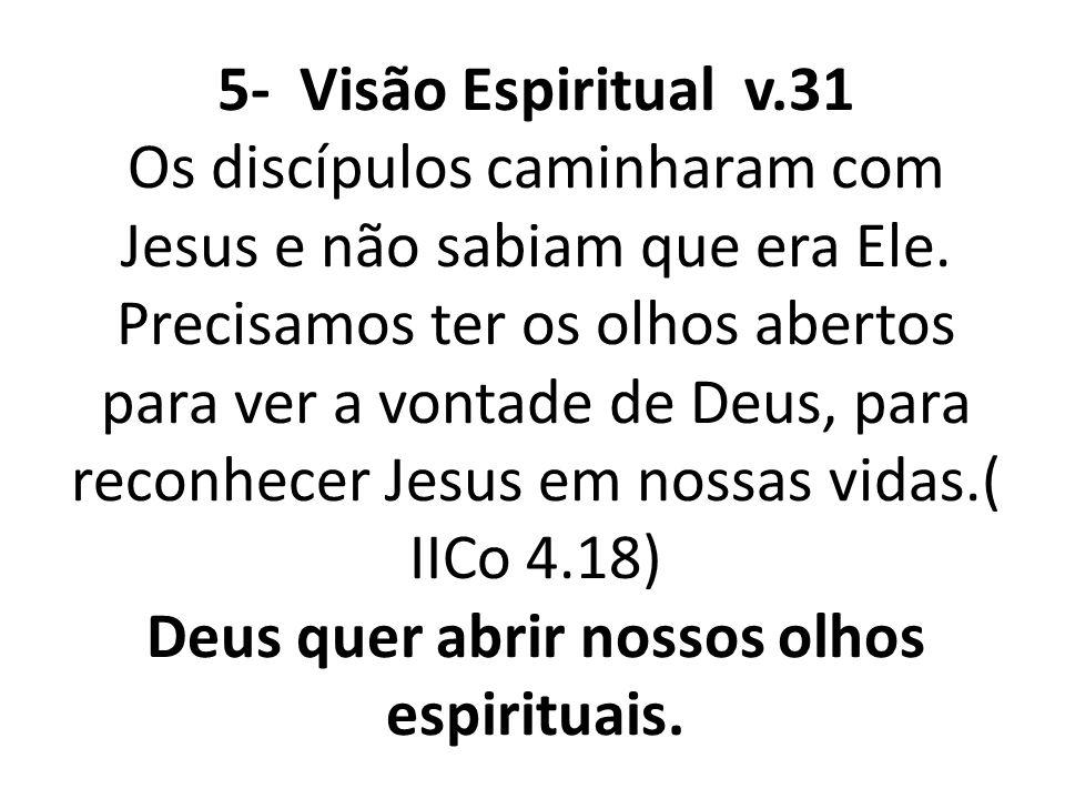 5- Visão Espiritual v.31 Os discípulos caminharam com Jesus e não sabiam que era Ele.
