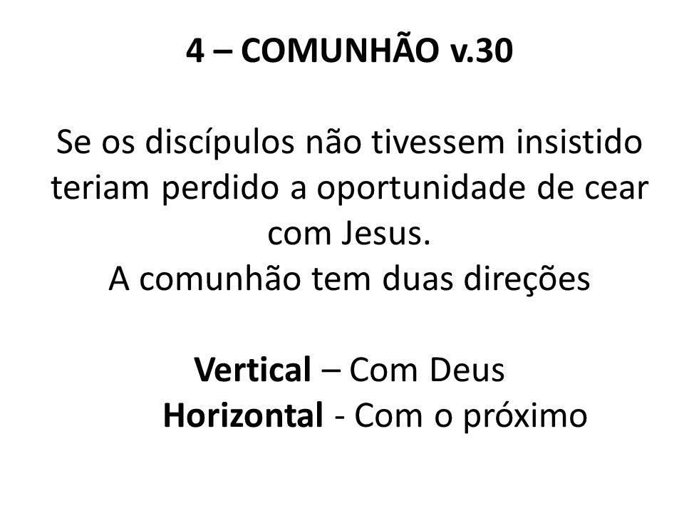4 – COMUNHÃO v.30 Se os discípulos não tivessem insistido teriam perdido a oportunidade de cear com Jesus.