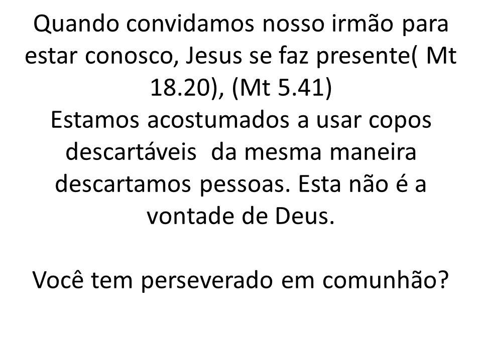 Quando convidamos nosso irmão para estar conosco, Jesus se faz presente( Mt 18.20), (Mt 5.41) Estamos acostumados a usar copos descartáveis da mesma maneira descartamos pessoas.