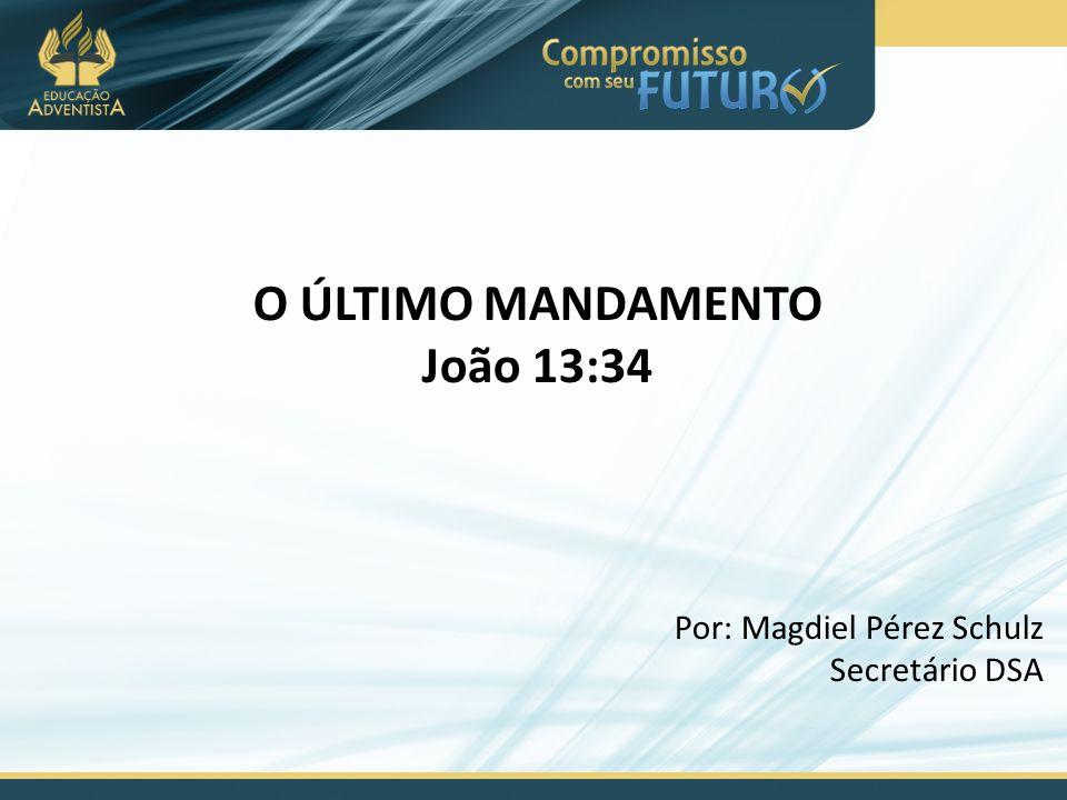 O ÚLTIMO MANDAMENTO João 13:34 Por: Magdiel Pérez Schulz