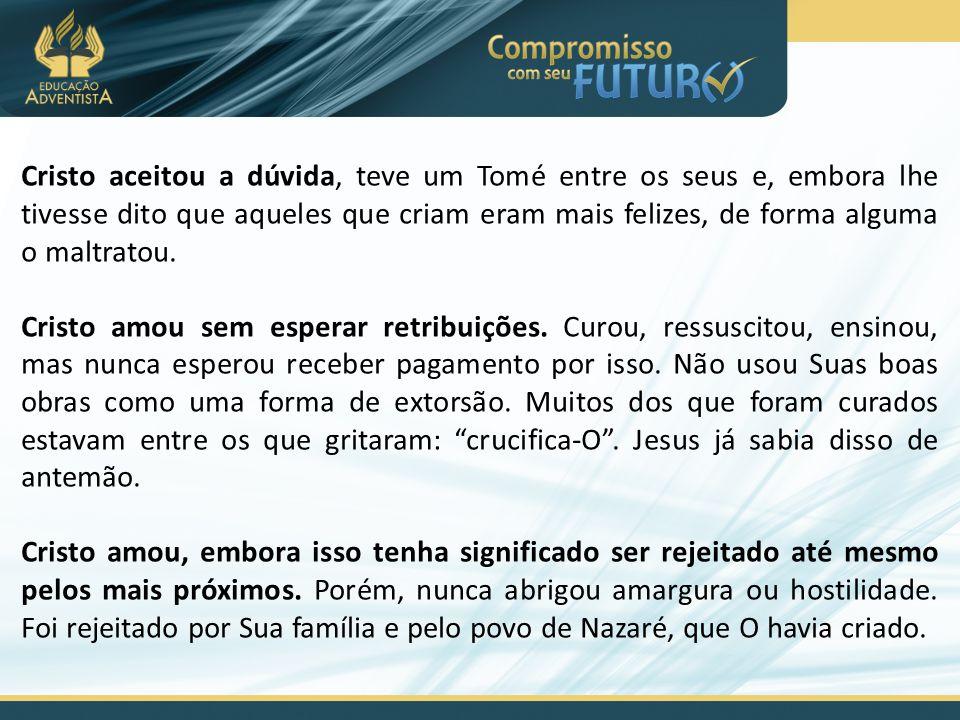 Cristo aceitou a dúvida, teve um Tomé entre os seus e, embora lhe tivesse dito que aqueles que criam eram mais felizes, de forma alguma o maltratou.