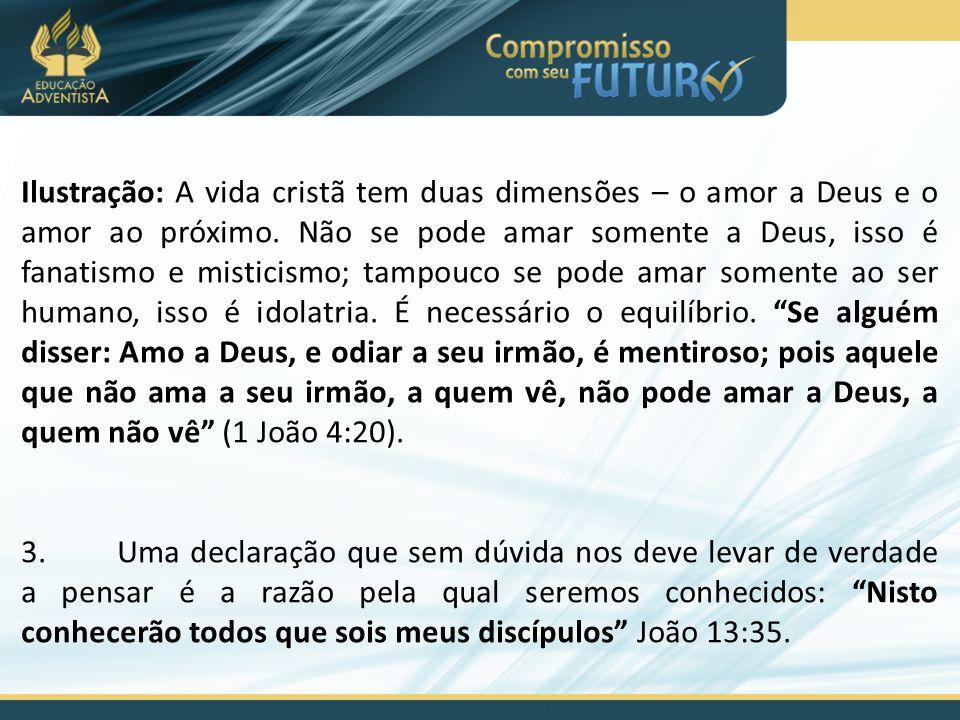 Ilustração: A vida cristã tem duas dimensões – o amor a Deus e o amor ao próximo. Não se pode amar somente a Deus, isso é fanatismo e misticismo; tampouco se pode amar somente ao ser humano, isso é idolatria. É necessário o equilíbrio. Se alguém disser: Amo a Deus, e odiar a seu irmão, é mentiroso; pois aquele que não ama a seu irmão, a quem vê, não pode amar a Deus, a quem não vê (1 João 4:20).