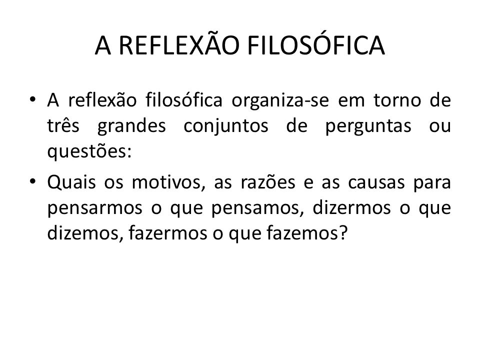 A REFLEXÃO FILOSÓFICA A reflexão filosófica organiza-se em torno de três grandes conjuntos de perguntas ou questões: