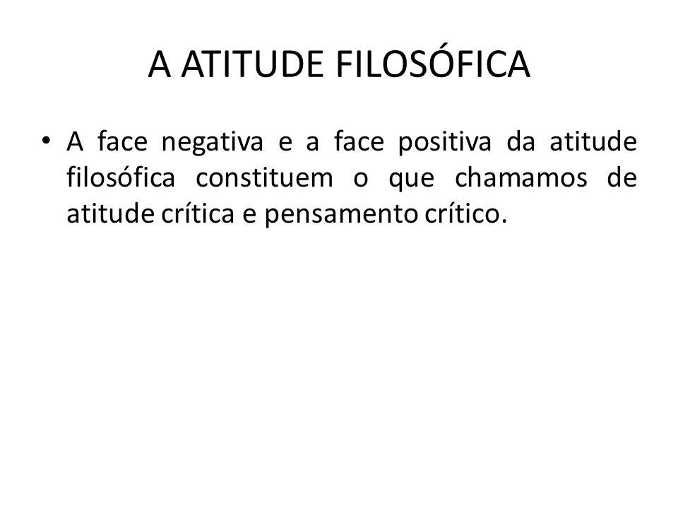 A ATITUDE FILOSÓFICA A face negativa e a face positiva da atitude filosófica constituem o que chamamos de atitude crítica e pensamento crítico.