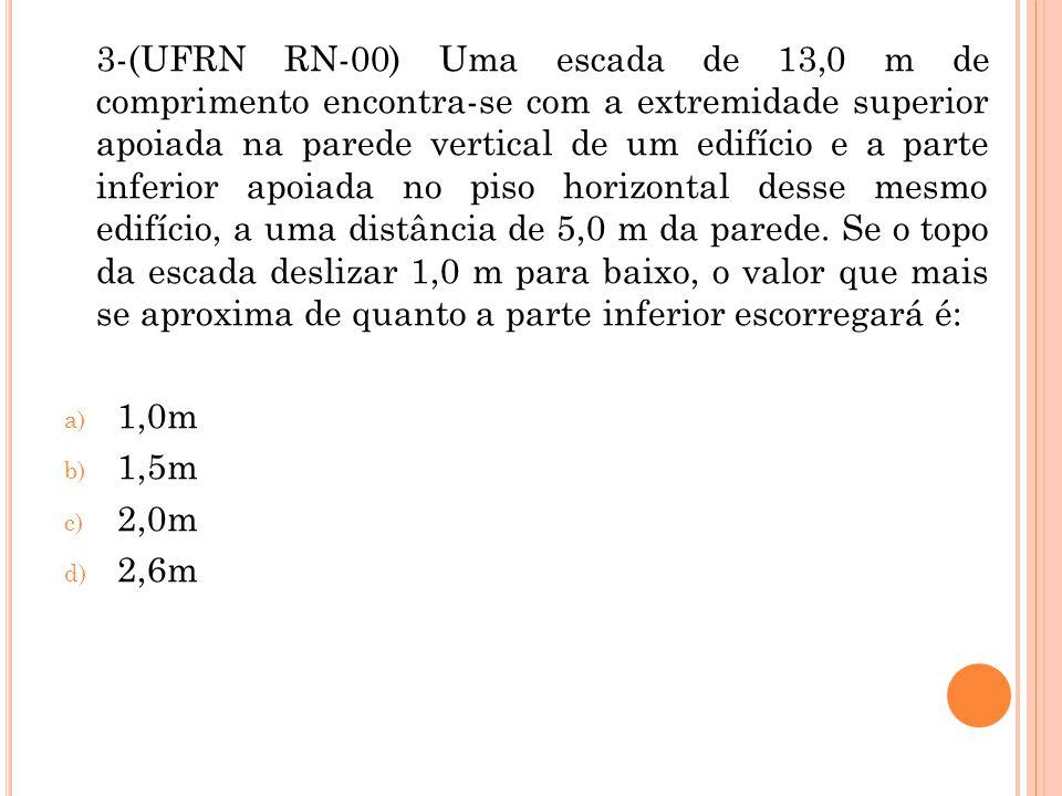 3-(UFRN RN-00) Uma escada de 13,0 m de comprimento encontra-se com a extremidade superior apoiada na parede vertical de um edifício e a parte inferior apoiada no piso horizontal desse mesmo edifício, a uma distância de 5,0 m da parede. Se o topo da escada deslizar 1,0 m para baixo, o valor que mais se aproxima de quanto a parte inferior escorregará é: