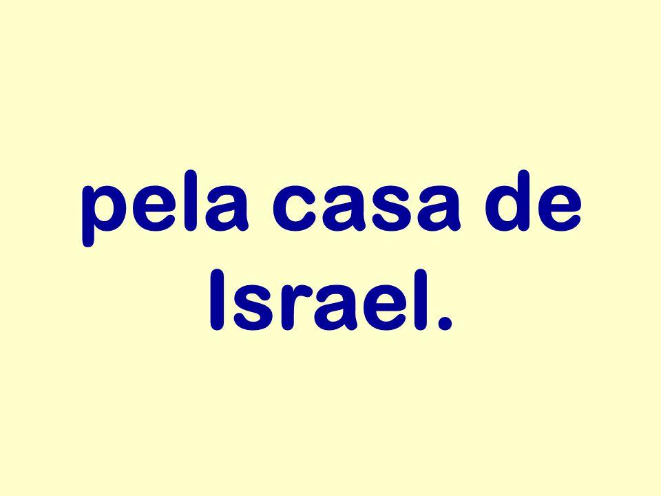 pela casa de Israel.