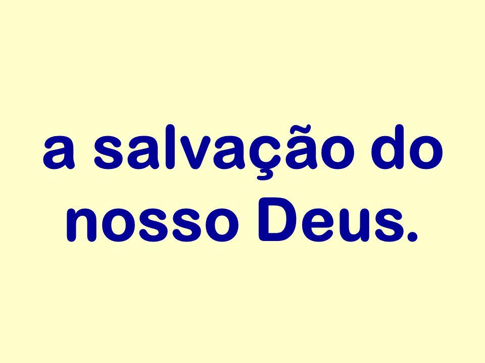 a salvação do nosso Deus.
