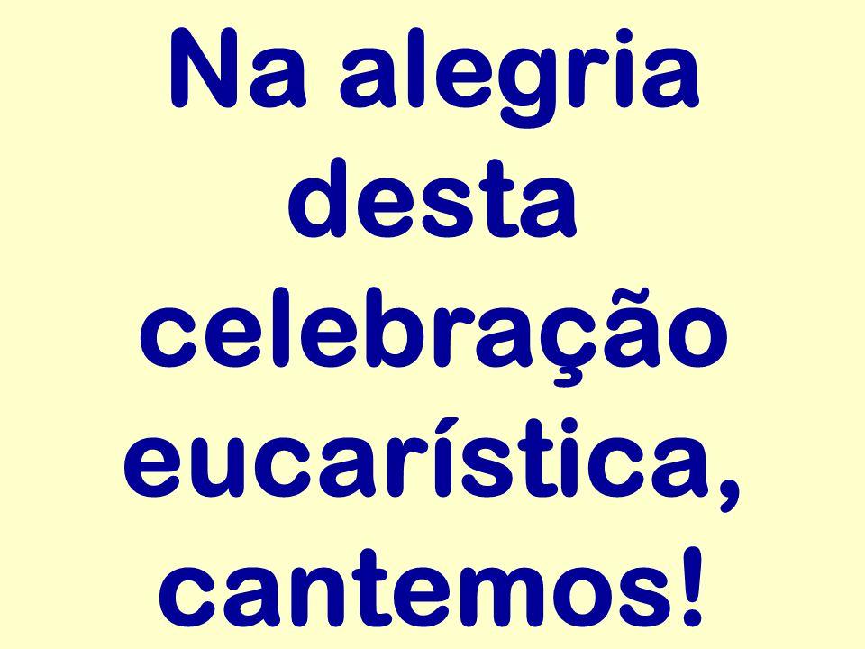 Na alegria desta celebração eucarística, cantemos!