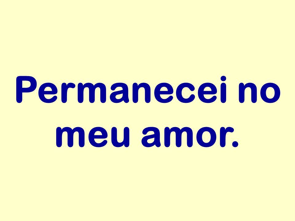 Permanecei no meu amor.