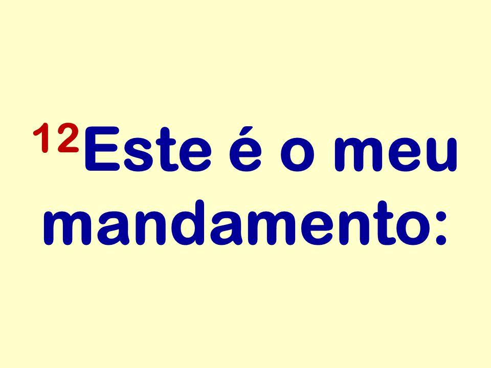 12Este é o meu mandamento: