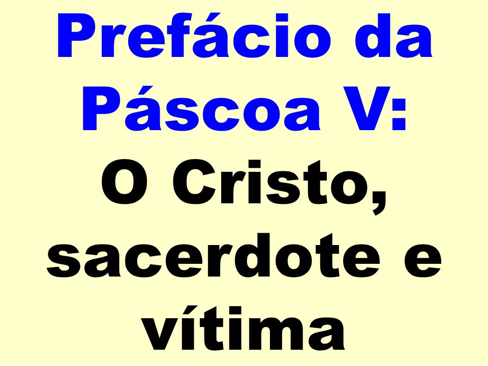 Prefácio da Páscoa V: O Cristo, sacerdote e vítima