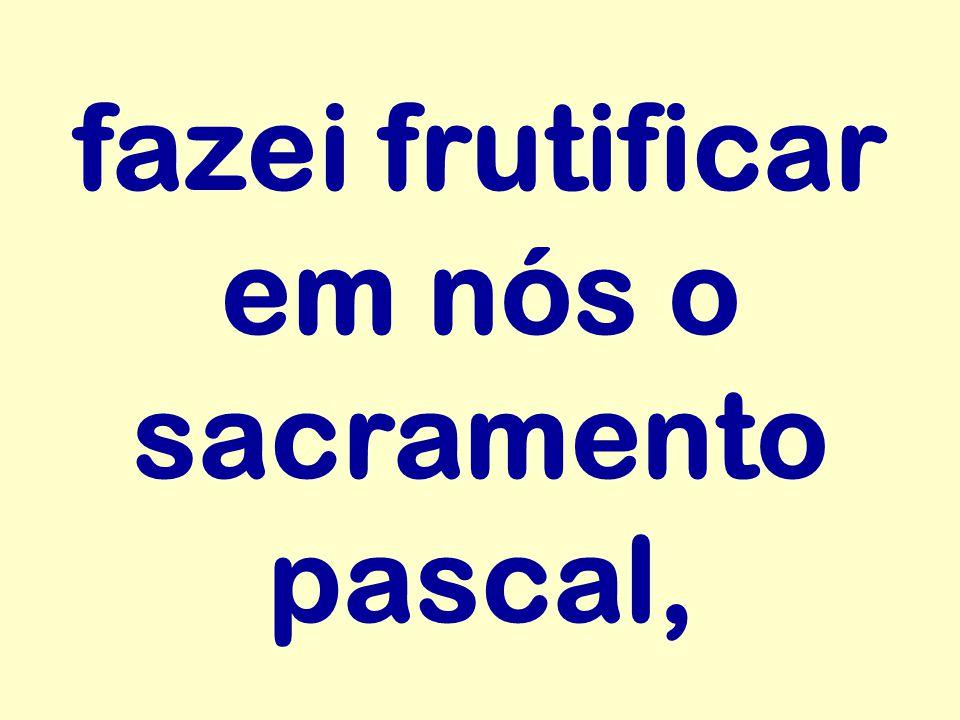 fazei frutificar em nós o sacramento pascal,