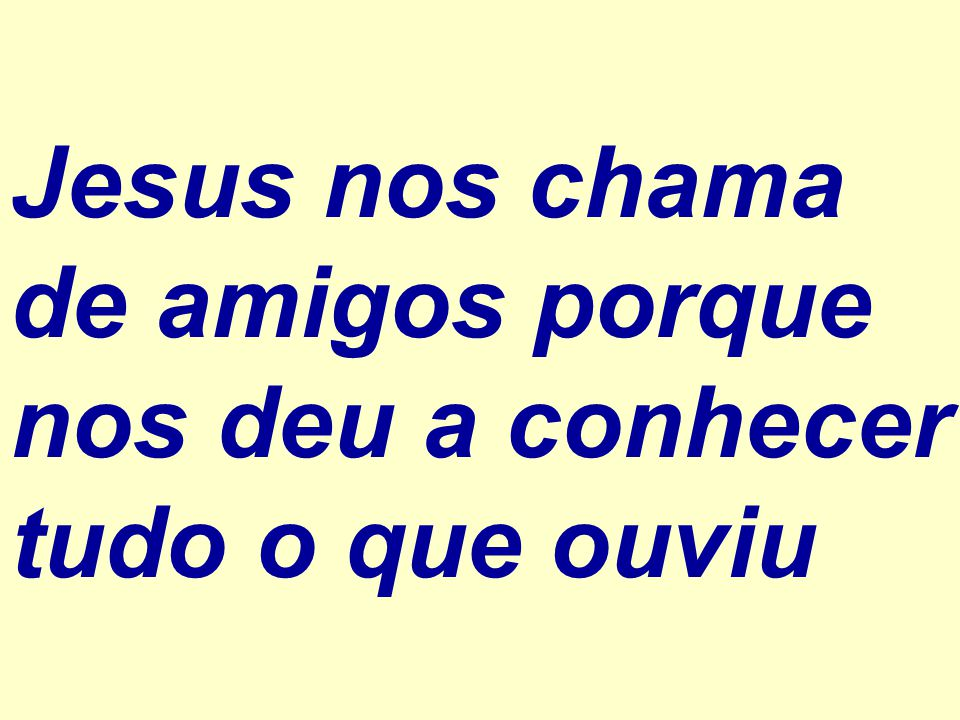Jesus nos chama de amigos porque nos deu a conhecer tudo o que ouviu