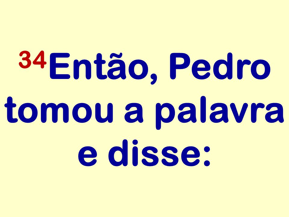 34Então, Pedro tomou a palavra e disse: