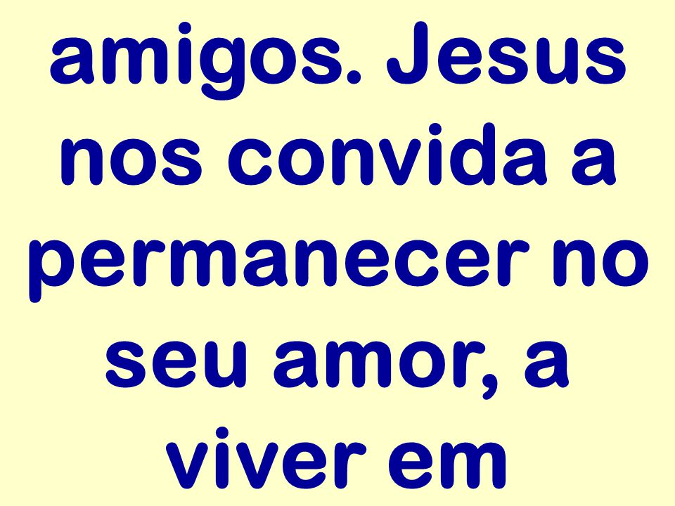 amigos. Jesus nos convida a permanecer no seu amor, a viver em