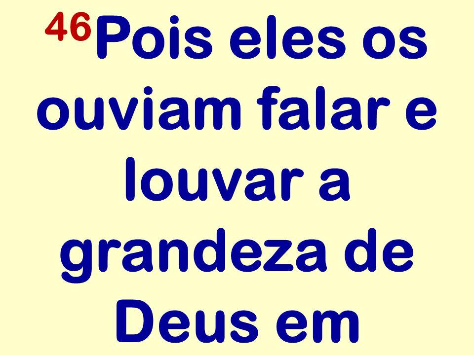 46Pois eles os ouviam falar e louvar a grandeza de Deus em