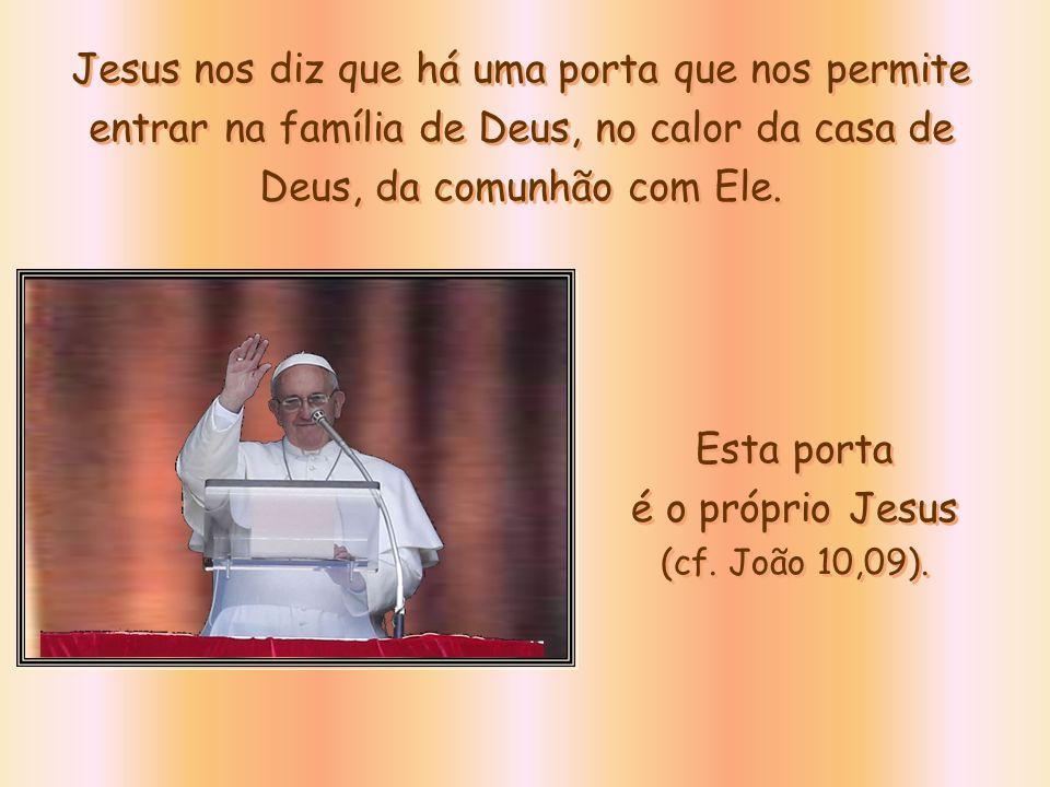 Jesus nos diz que há uma porta que nos permite entrar na família de Deus, no calor da casa de Deus, da comunhão com Ele.