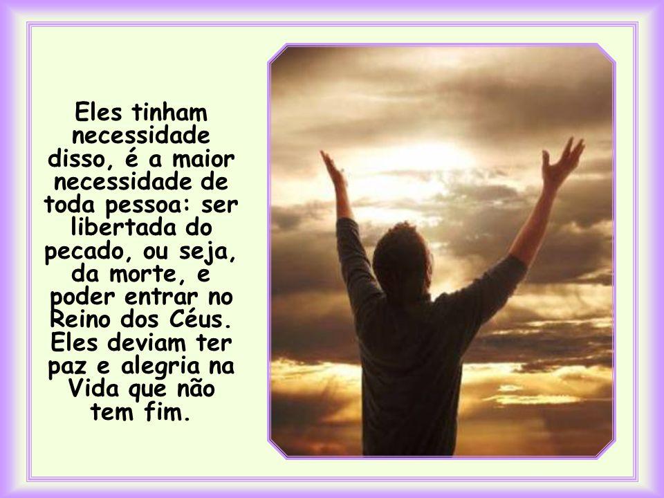 Eles tinham necessidade disso, é a maior necessidade de toda pessoa: ser libertada do pecado, ou seja, da morte, e poder entrar no Reino dos Céus.