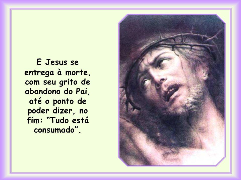 E Jesus se entrega à morte, com seu grito de abandono do Pai, até o ponto de poder dizer, no fim: Tudo está consumado .
