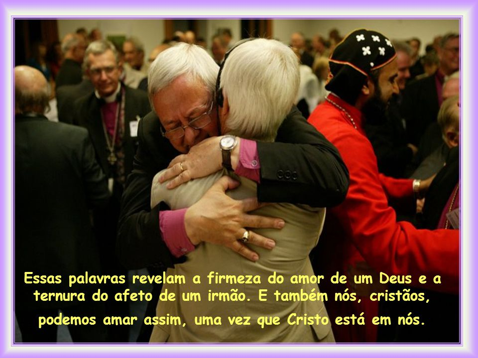 Essas palavras revelam a firmeza do amor de um Deus e a ternura do afeto de um irmão.