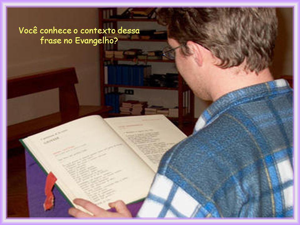 Você conhece o contexto dessa frase no Evangelho