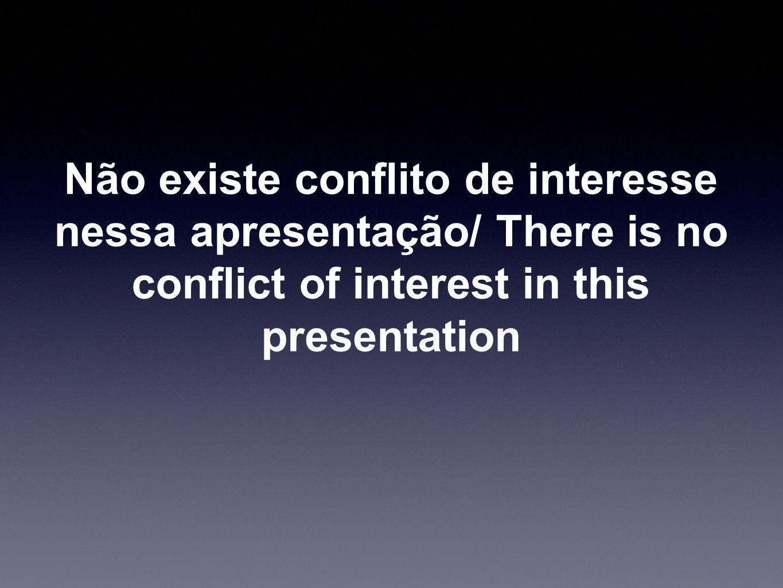 Não existe conflito de interesse nessa apresentação/ There is no conflict of interest in this presentation