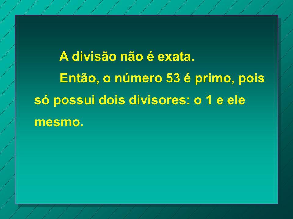 A divisão não é exata. Então, o número 53 é primo, pois só possui dois divisores: o 1 e ele mesmo.