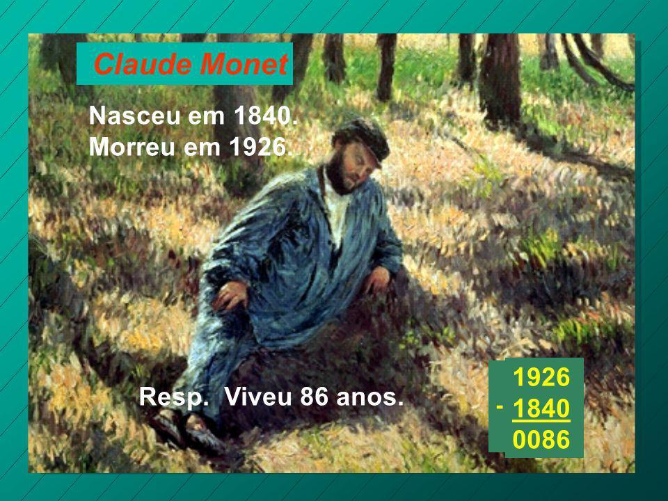Claude Monet Nasceu em 1840. Morreu em 1926. Resp. Viveu 86 anos. 1926