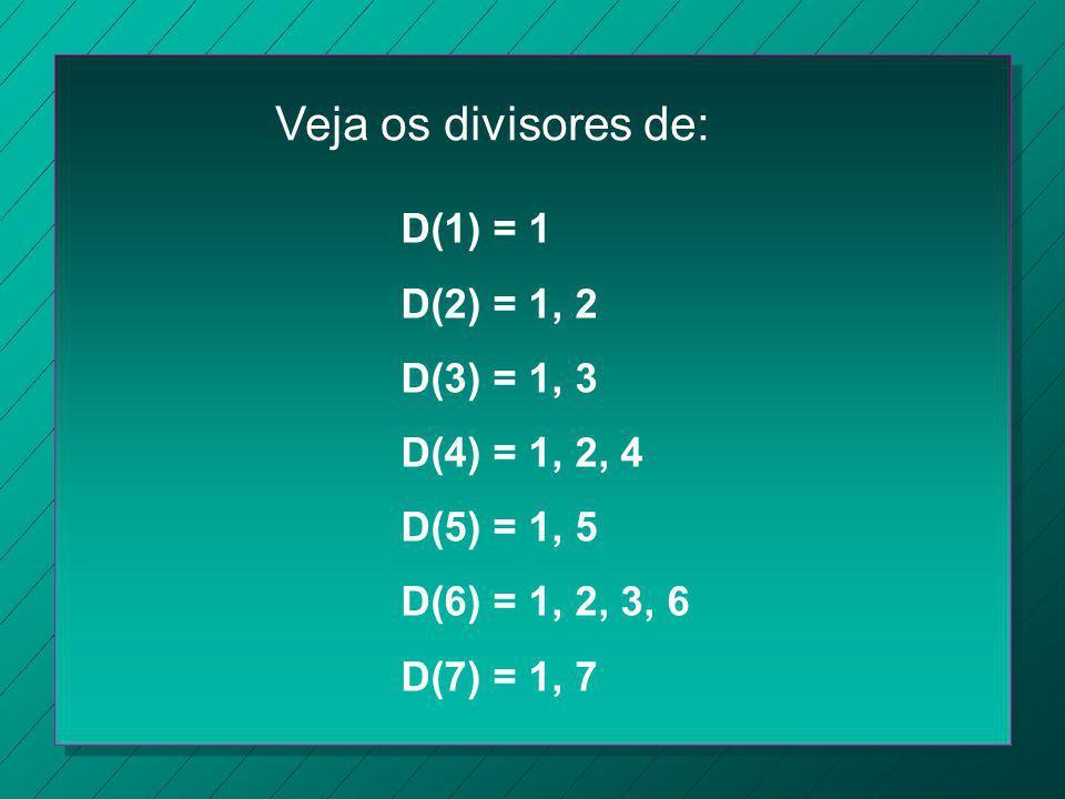 Veja os divisores de: D(1) = 1 D(2) = 1, 2 D(3) = 1, 3 D(4) = 1, 2, 4