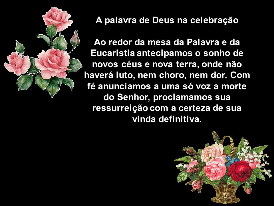 A palavra de Deus na celebração Ao redor da mesa da Palavra e da Eucaristia antecipamos o sonho de novos céus e nova terra, onde não haverá luto, nem choro, nem dor.