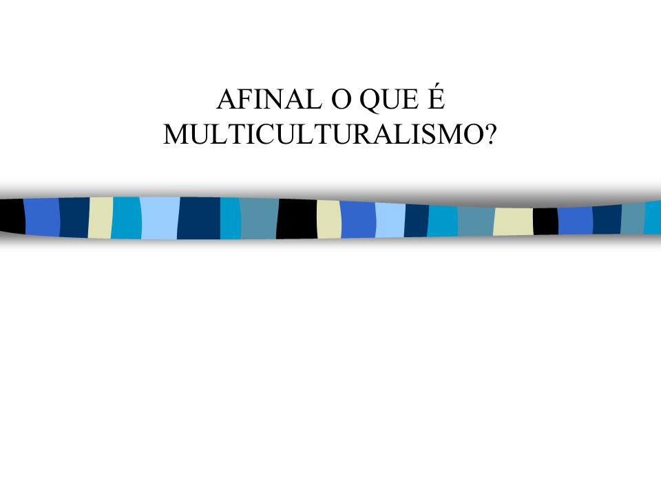 AFINAL O QUE É MULTICULTURALISMO