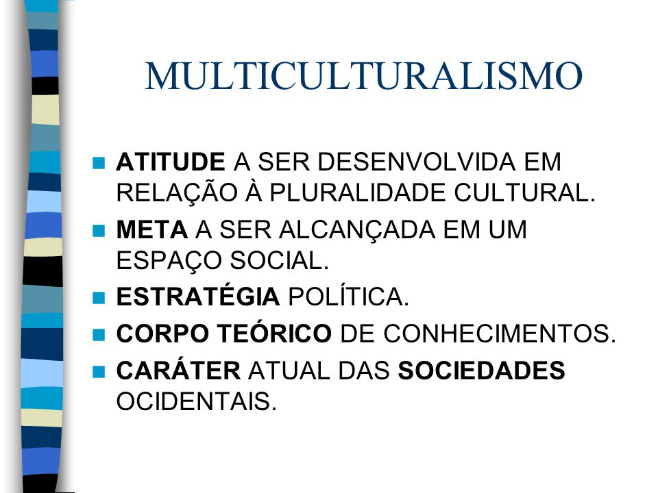 MULTICULTURALISMO ATITUDE A SER DESENVOLVIDA EM RELAÇÃO À PLURALIDADE CULTURAL. META A SER ALCANÇADA EM UM ESPAÇO SOCIAL.