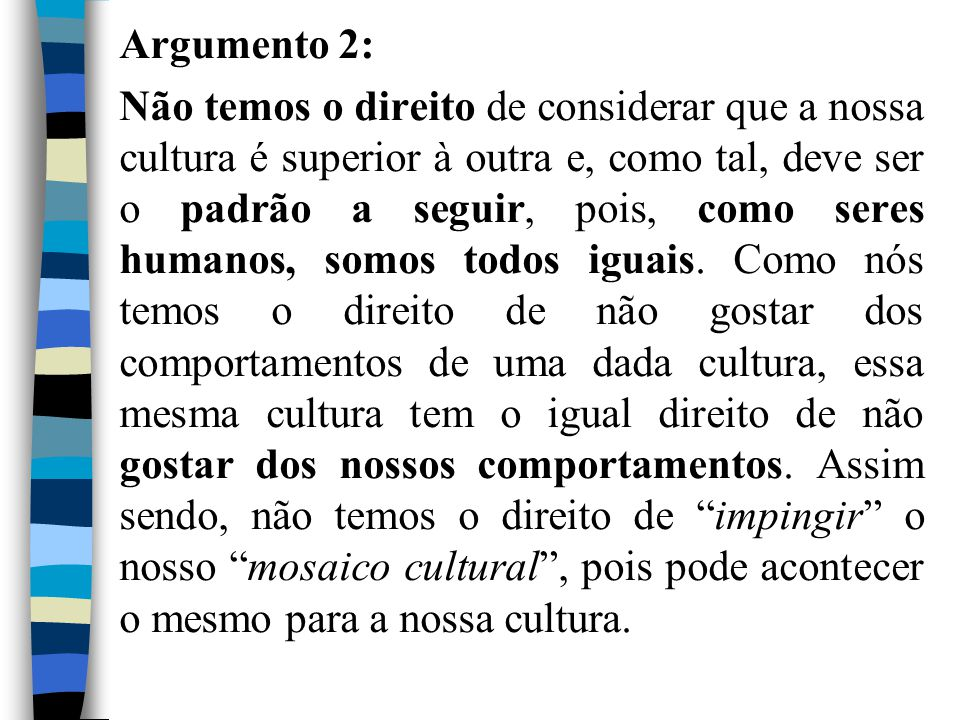 Argumento 2: Não temos o direito de considerar que a nossa cultura é superior à outra e, como tal, deve ser o padrão a seguir, pois, como seres humanos, somos todos iguais. Como nós temos o direito de não gostar dos comportamentos de uma dada cultura, essa mesma cultura tem o igual direito de não gostar dos nossos comportamentos. Assim sendo, não temos o direito de impingir o nosso mosaico cultural , pois pode acontecer o mesmo para a nossa cultura.