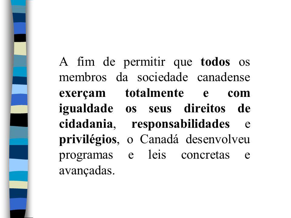 A fim de permitir que todos os membros da sociedade canadense exerçam totalmente e com igualdade os seus direitos de cidadania, responsabilidades e privilégios, o Canadá desenvolveu programas e leis concretas e avançadas.