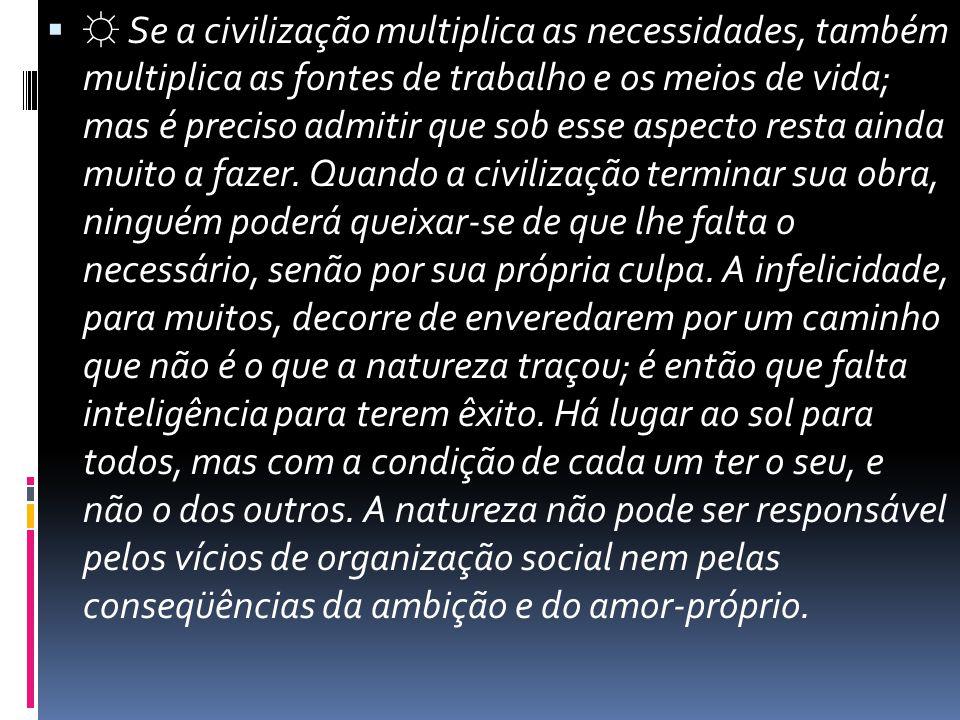 ☼ Se a civilização multiplica as necessidades, também multiplica as fontes de trabalho e os meios de vida; mas é preciso admitir que sob esse aspecto resta ainda muito a fazer.