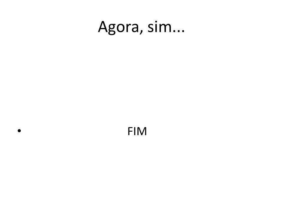 Agora, sim... FIM