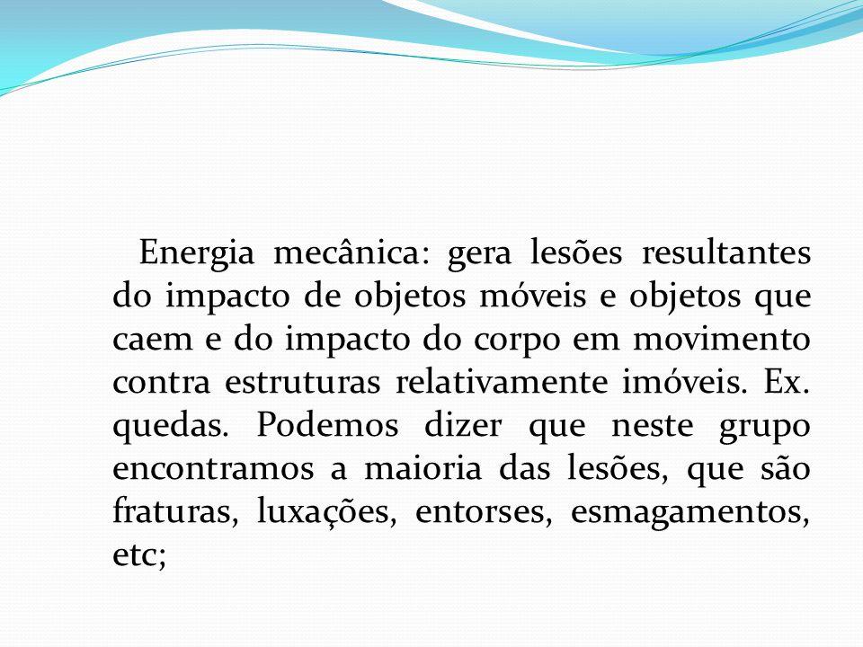 Energia mecânica: gera lesões resultantes do impacto de objetos móveis e objetos que caem e do impacto do corpo em movimento contra estruturas relativamente imóveis.